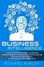 Business Intelligence: An Essential Beginner's Guide to BI, Big Data, Artificial Intelligence, Cybersecurity, Machine Learning, Data Science, Data Analytics, ... and Internet Marketing (English Edition)