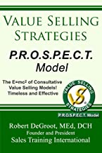 Value Selling Strategies P.R.O.S.P.E.C.T. Model: Prevent Price Objections by Selling Value (English Edition)
