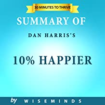 Summary, Analysis  & Key Takeaways of 10% Happier by Dan Harris: How I Tamed the Voice in My Head, Reduced Stress Without Losing My Edge, and Found Self-Help That Actually Works--A True Story