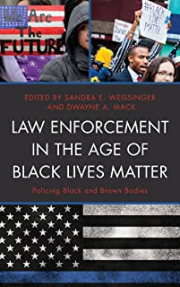 Law Enforcement in the Age of Black Lives Matter: Policing Black and Brown Bodies (Critical Perspectives on Race, Crime, and Justice)