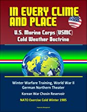 In Every Clime and Place: U.S. Marine Corps (USMC) Cold Weather Doctrine - Winter Warfare Training, World War II German Northern Theater, Korean War Chosin Reservoir, NATO Exercise Cold Winter 1985