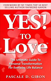 YES! TO Love: The Ultimate Guide to Personal Transformation for Everyday Life Balance