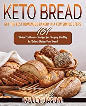 Keto Bread: Get The Best Homemade Bakery in a Few Simple Steps - 101 Baked Delicacies Recipes for Staying Healthy by Eatin...