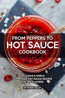 FROM PEPPERS TO HOT SAUCE COOKBOOK: Delicious Simple Homemade Hot Sauce Recipes for Spice Lovers