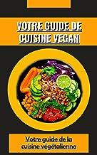VOTRE GUIDE DE CUISINE VEGAN: Votre guide de la cuisine végétalienne