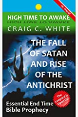 The Fall of Satan and Rise of the Antichrist: Essential End Time Bible Prophecy (High Time to Awake Book 1) Kindle Edition