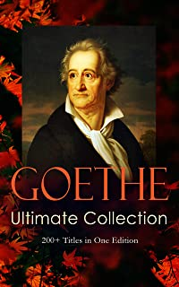 GOETHE Ultimate Collection: 200+ Titles in One Edition: Novels, Tales, Plays, Essays, Autobiography and Letters: Wilhelm Meister, Faust, Sorcerer's Apprentice, Italian Journey…