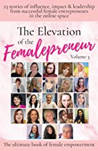The Elevation of The Femalepreneur: 23 Stories of influence, impact & leadership from successful female entrepreneurs in t...