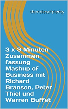 3 x 3 Minuten Zusammenfassung Mashup of Business mit Richard Branson, Peter Thiel und Warren Buffet (thimblesofplenty 3 Minute Business Book Summary) (German Edition)