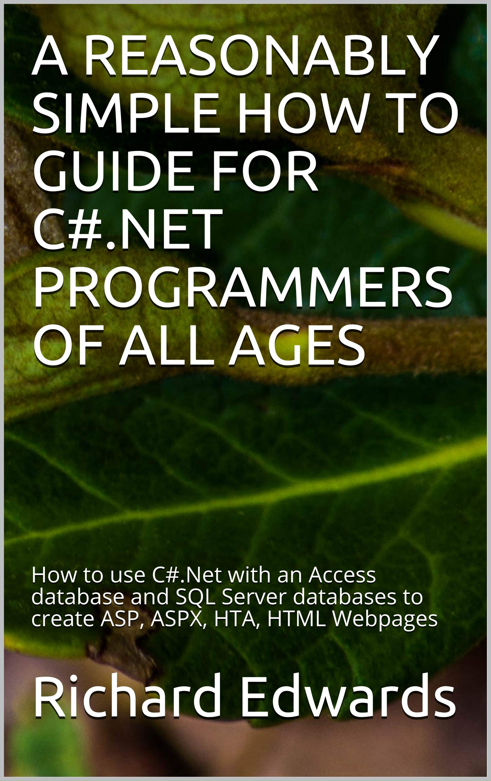 A REASONABLY SIMPLE HOW TO GUIDE FOR C#.NET PROGRAMMERS OF ALL AGES: How to use C#.Net with an Access database and SQL Server databases to create ASP, ASPX, HTA, HTML Webpages