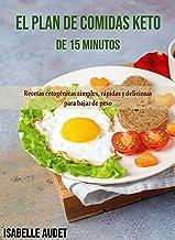 El plan de comidas Keto de 15 minutos: Recetas cetogénicas simples, rápidas y deliciosas para maximizar la pérdida de peso...