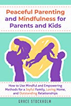 PEACEFUL PARENTING AND MINDFULNESS FOR PARENTS AND KIDS: How to Use Mindful and Empowering Methods for a Joyful Family, Loving Home, and Outstanding Relationships