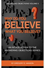 Why Do You Believe What You Believe?: An Introduction to the Answering Objections Series Kindle Edition