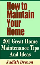 How to Maintain Your Home - 201 Great Home Maintenance Tips And Ideas
