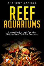 Reef Aquariums: Learn the Ins and Outs to Set Up Your Tank for Success (English Edition)