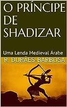O PRÍNCIPE DE SHADIZAR: Uma Lenda Medieval Árabe