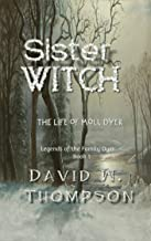 Sister Witch: The Life of Moll Dyer (Legends of the Family Dyer Book 1)