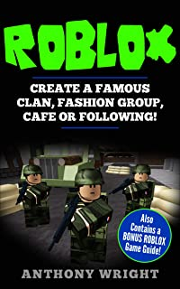 ROBLOX: Create a Famous Clan, Fashion Group, Cafe or Following! Also Contains a BONUS ROBLOX Guide Guide! (Contains Making it in The Clan World & The Ultimate Guide - An Unofficial ROBLOX Book)