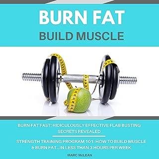 Burn Fat Build Muscle: Two Books Bundle - Burn Fat Fast + Strength Training Program 101
