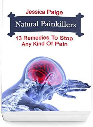 Natural Painkillers: 13 Remedies To Stop Any Kind Of Pain (English Edition)