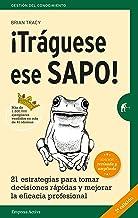 ¡Tráguese ese sapo! Ed. Revisada: 21 estrategias para tomar decisiones rápidas y mejorar la eficacia profesional (Gestión del conocimiento) (Spanish Edition)