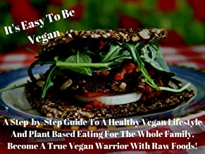 It's Easy To Be Vegan: A Step-by-Step Guide To A Healthy Vegan Lifestyle And Plant Based Eating For The Whole Family, Become A True Vegan Warrior With Raw Foods!