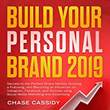Build Your Personal Brand 2019: Secrets to the Perfect Brand Identity, Growing a Following, and Becoming an Influencer on Instagram, Facebook, and YouTube Using Social Media Marketing and Advertising