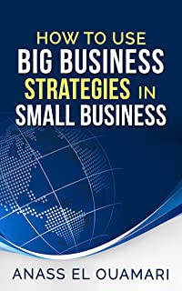 Small Business: How To Use Big Business Strategies In Small Business.The Best Way For Entrepeneurs To Implement The Secret...