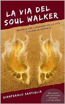 La Via del Soul Walker: Manuale per viaggiare nella vita e vivere in armonia 365 sentieri per avvicinarci all'anima e al suo scopo