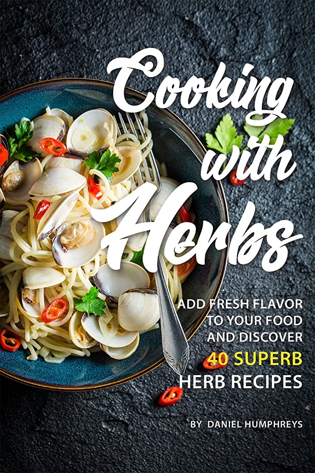 Cooking with Herbs: Add Fresh Flavor to your Food and Discover 40 Superb Herb Recipes