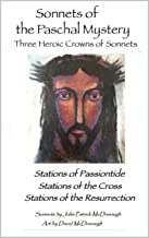 Sonnets of the Paschal Mystery: Three Heroic Crowns of Sonnets: Stations of the Passiontide, Stations of the Cross, Statio...