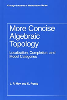 More Concise Algebraic Topology: Localization, Completion, and Model Categories (Chicago Lectures in Mathematics)
