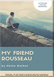 HEINZ DUTHEL: MY FRIEND ROUSSEAU. I AM A THING, A THINKING THING, BUT WHAT THING?: ROUSSEAU - ON THE INNOCENCE OF NATURE A...