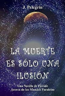 La Muerte Es Sólo Una Ilusión: Una novela de ficción acerca de los Mundos Paralelos (Spanish Edition)