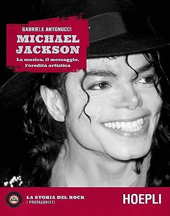 Michael Jackson. La musica, il messaggio, leredità artistica