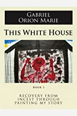 This White House (Recovery from Incest Through Painting My Story Book 1) Kindle Edition