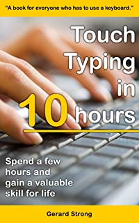 Touch Typing in 10 hours: Spend a few hours now and gain a valuable skills for life