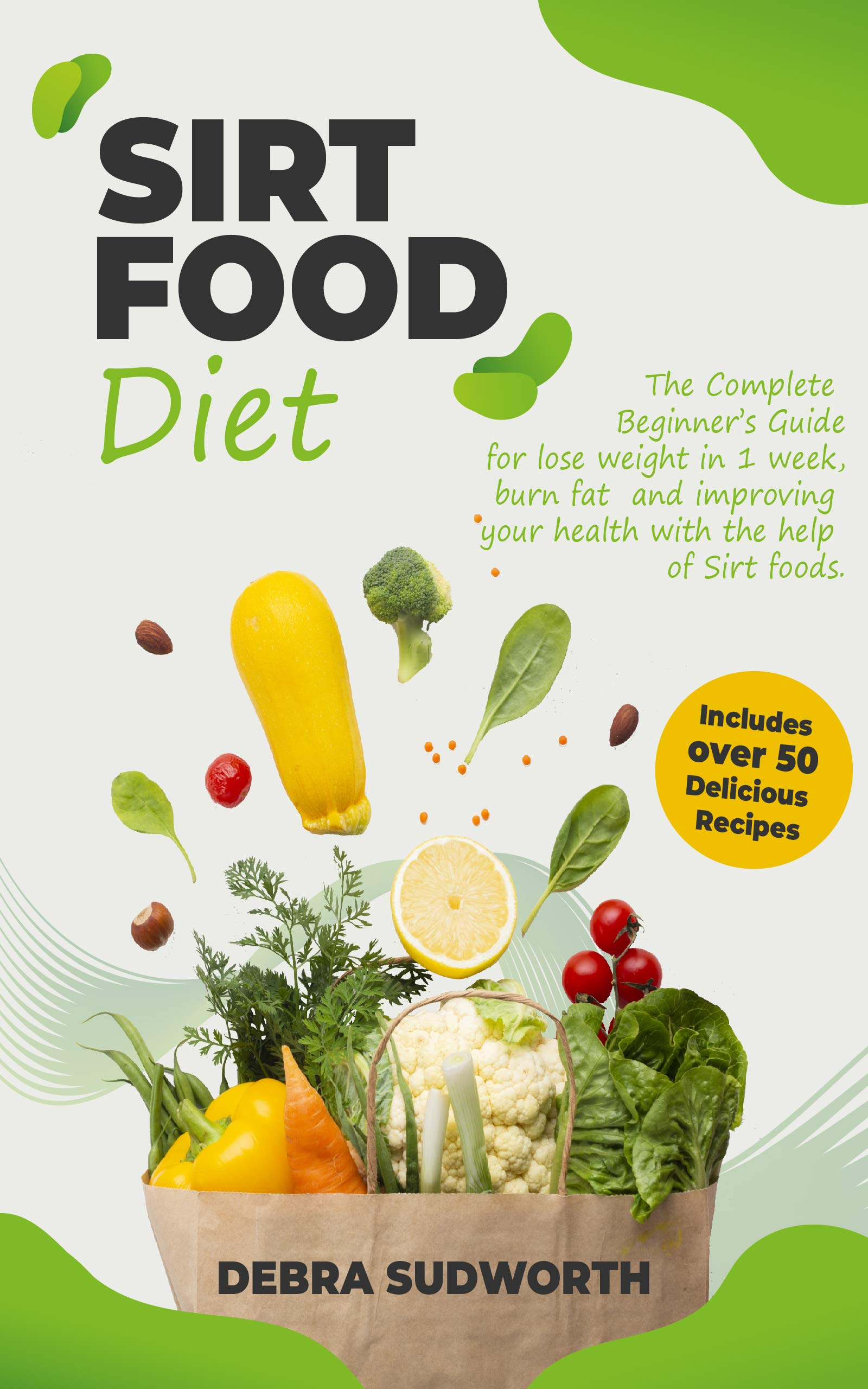 Download Book Sirtfood Diet The Complete Beginner S Guide For Lose Weight In 1 Week Burn Fat And Improving Your Health With The Help Of Sirt Foods Includes Over 50 Easy Delicious Recipes