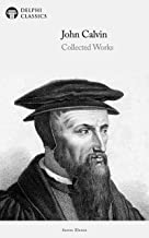 Delphi Collected Works of John Calvin (Illustrated)