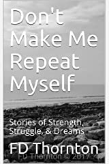 Don't Make Me Repeat Myself: Stories of Strength, Struggle, & Dreams Kindle Edition