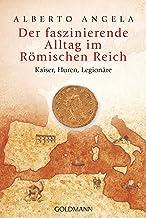 Der faszinierende Alltag im Römischen Reich: Kaiser, Huren, Legionäre (German Edition)