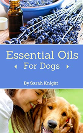 Essential Oils For Dogs: A Guide to Holistic Healing Using Essential Oils for Common Canine Ailments (Natural Living, DIY & Homemade How To's, and Gardening With Sarah Knight Book 2) (English Edition)