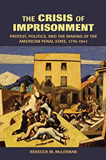 The Crisis of Imprisonment: Protest, Politics, and the Making of the American Penal State, 1776–1941