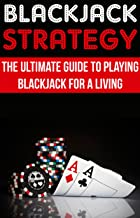 Blackjack Strategy: The Ultimate Guide To Playing Blackjack For A Living: (blackjack blueprint poker, card game gambling, card games)