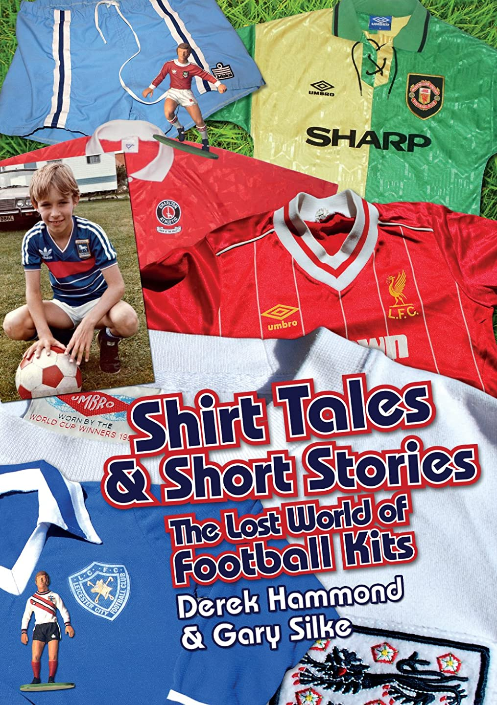 Shirt Tales and Short Stories: The Lost World of Classic Football Kits (Got, Not Got)