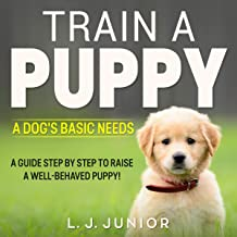 Train a Puppy - a Dog's Basic Needs - a Guide Step by Step to Raise a Well-Behaved Puppy!