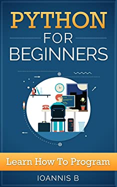Python Programming For Beginners: Everything you need to know to start coding (Python, Python Programming,Python 3, Python Course, Python Tutorial)