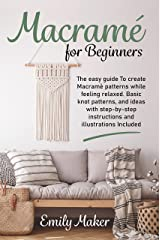 Macramé For Beginners: The Easy Guide To Create Macramè Patterns While Feeling Relaxed. Basic Knot Patterns, And Ideas With Step-By-Step Instructions And Illustrations Included (English Edition) eBook Kindle