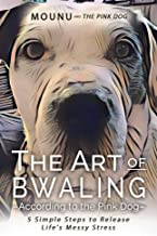The Art of Bwaling -According to the Pink Dog: 5 Simple Steps to Release Life's Messy Stress (The Pink Dog Chronicles from The Tavern of The Divine Book 1)