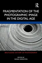 Fragmentation of the Photographic Image in the Digital Age (Routledge History of Photography)